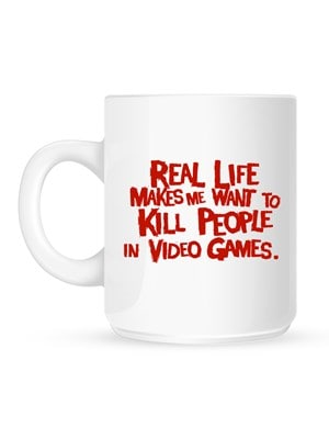 Real Life Makes Me Want To Kill People In Video Games Mug